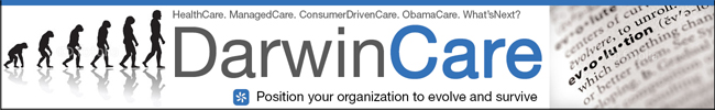 HealthCare. ManagedCare. ConsumerDrivenCare. ObamaCare. DarwinCare. Position your organization to evolve and survive.